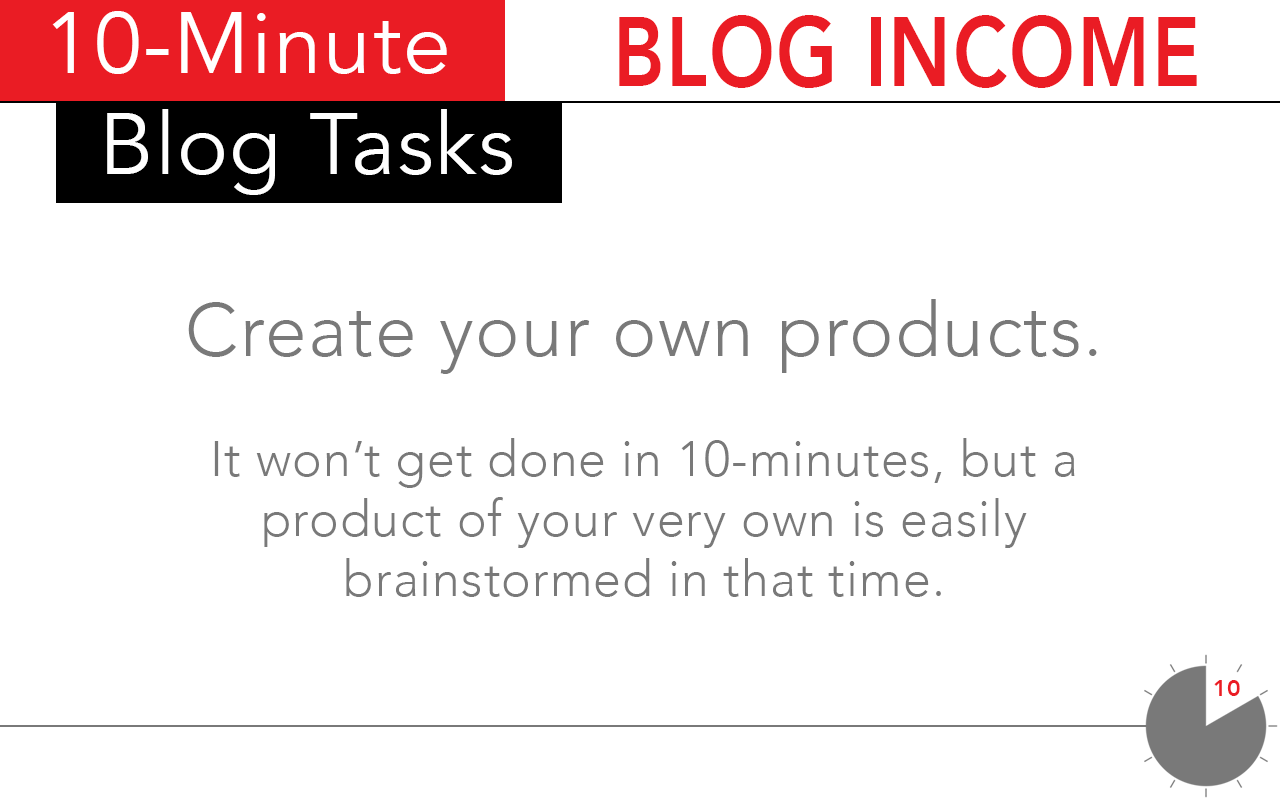 A 10-minute blog income task whose value cannot be measured: create you own products!