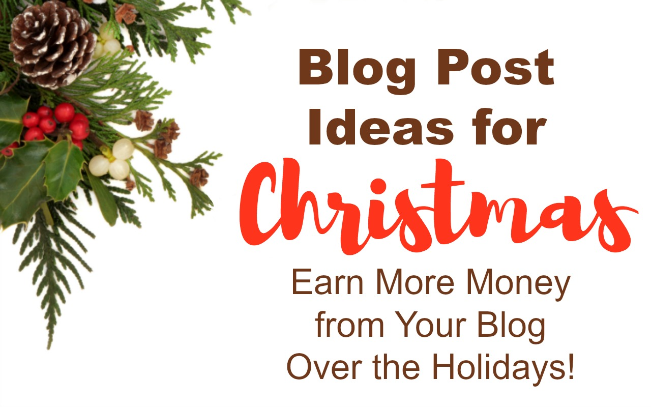 Earn More Money Blogging Over the Holidays with these Blog Post Ideas
