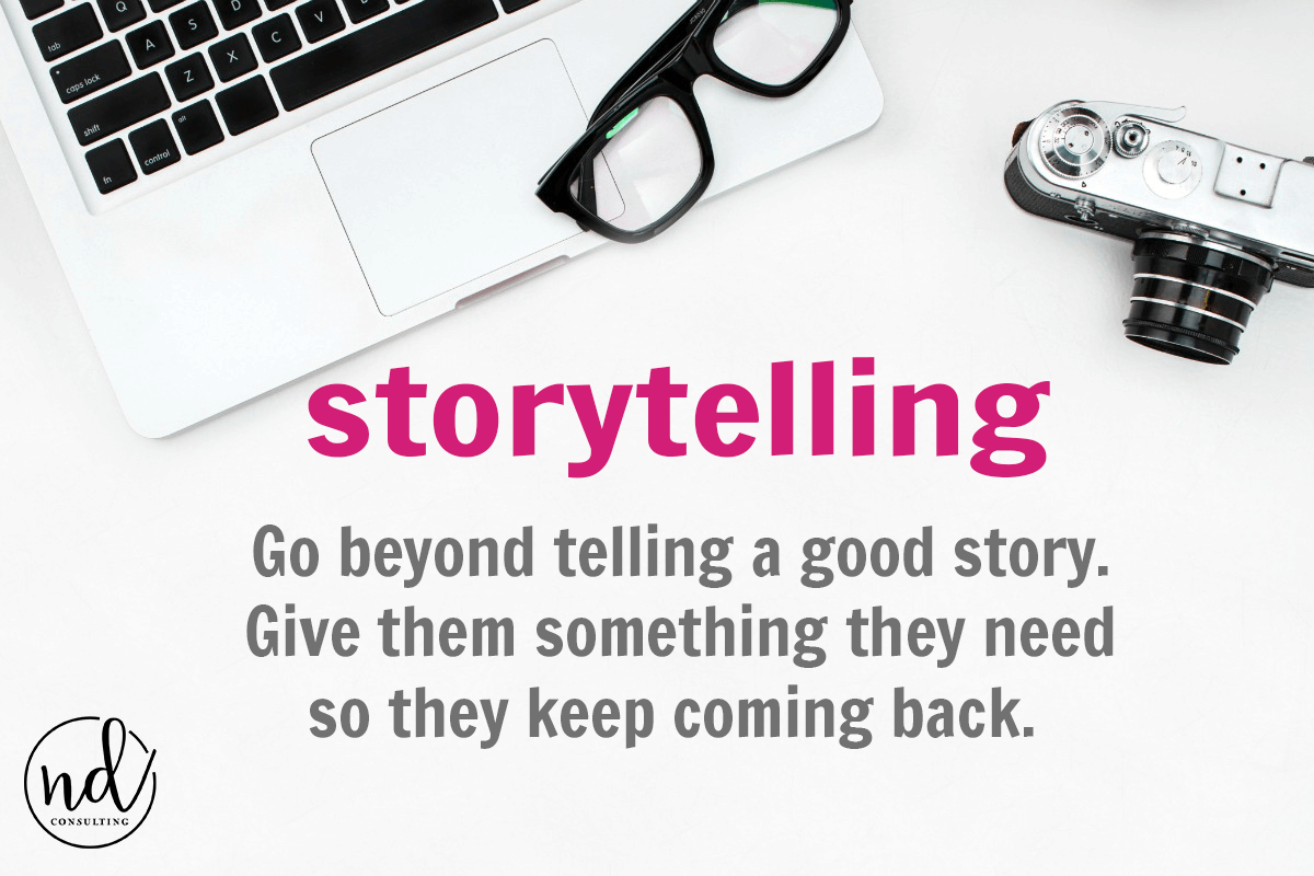 Go beyond telling a good story. Give them something of value